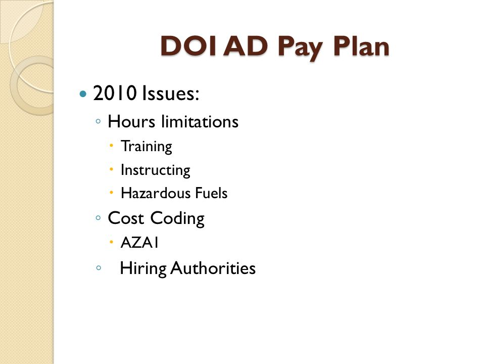 DOI AD Pay Plan 2010 Issues: ◦ Hours limitations  Training  Instructing  Hazardous Fuels ◦ Cost Coding  AZA1 ◦ Hiring Authorities