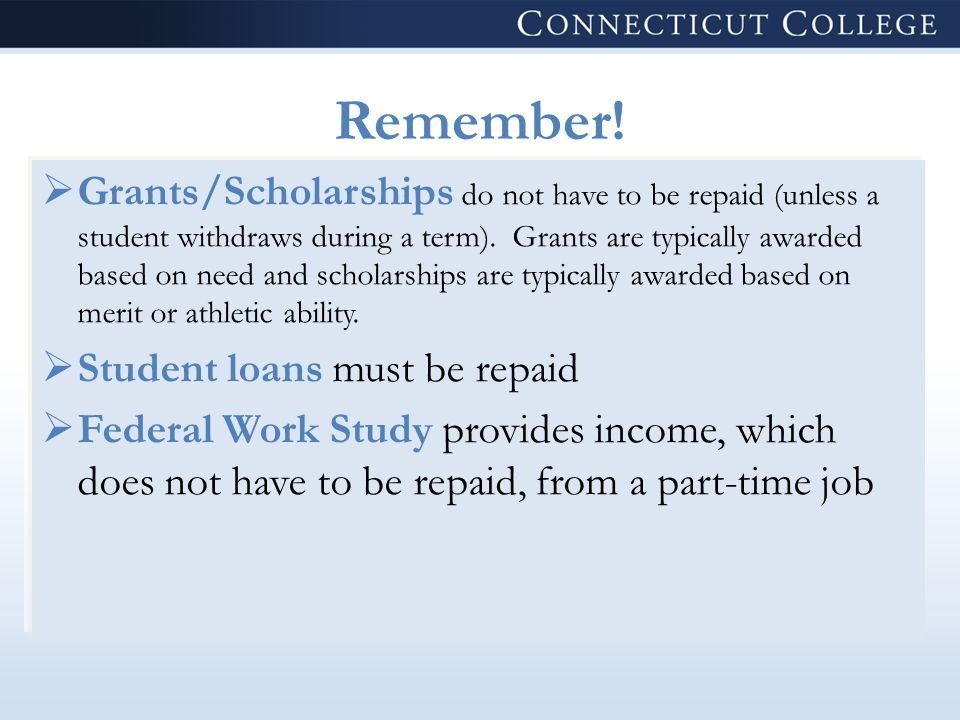 Remember!  Grants/Scholarships do not have to be repaid (unless a student withdraws during a term). Grants are typically awarded based on need and sc