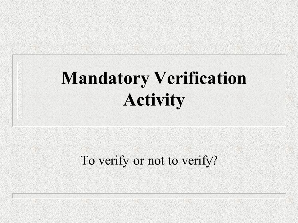 Mandatory Verification Activity To verify or not to verify?