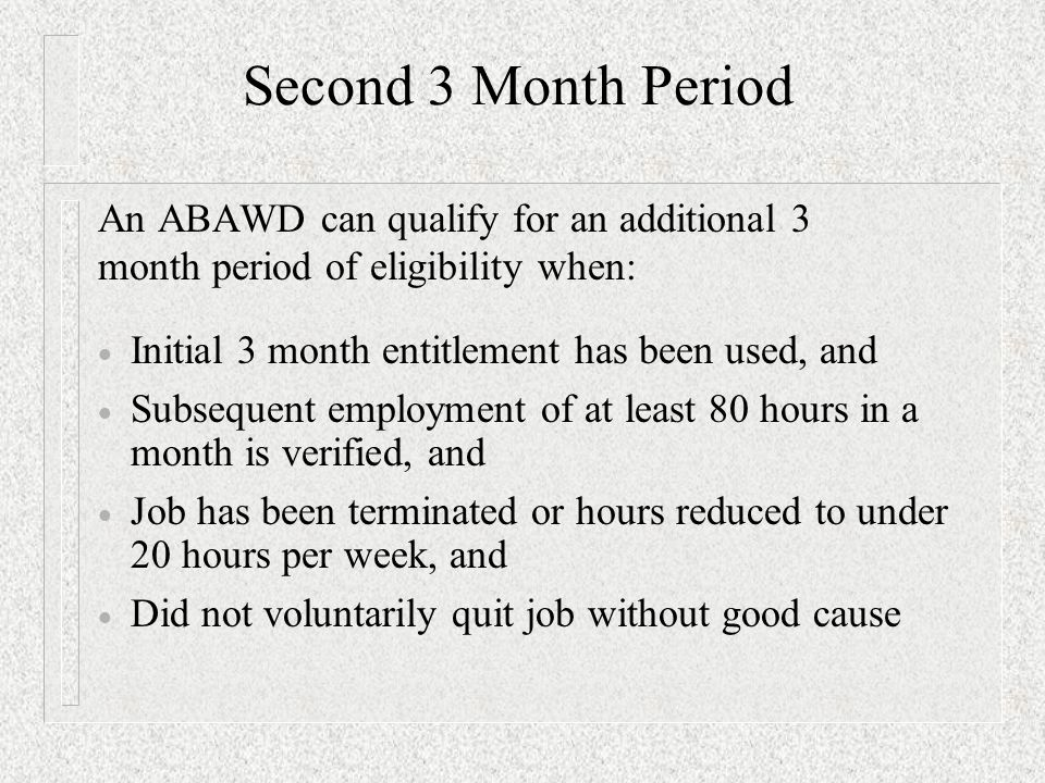 Second 3 Month Period An ABAWD can qualify for an additional 3 month period of eligibility when:  Initial 3 month entitlement has been used, and  Subsequent employment of at least 80 hours in a month is verified, and  Job has been terminated or hours reduced to under 20 hours per week, and  Did not voluntarily quit job without good cause