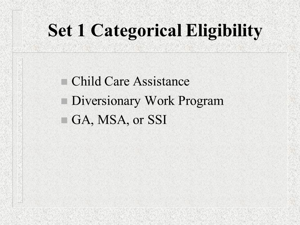n Child Care Assistance n Diversionary Work Program n GA, MSA, or SSI Set 1 Categorical Eligibility