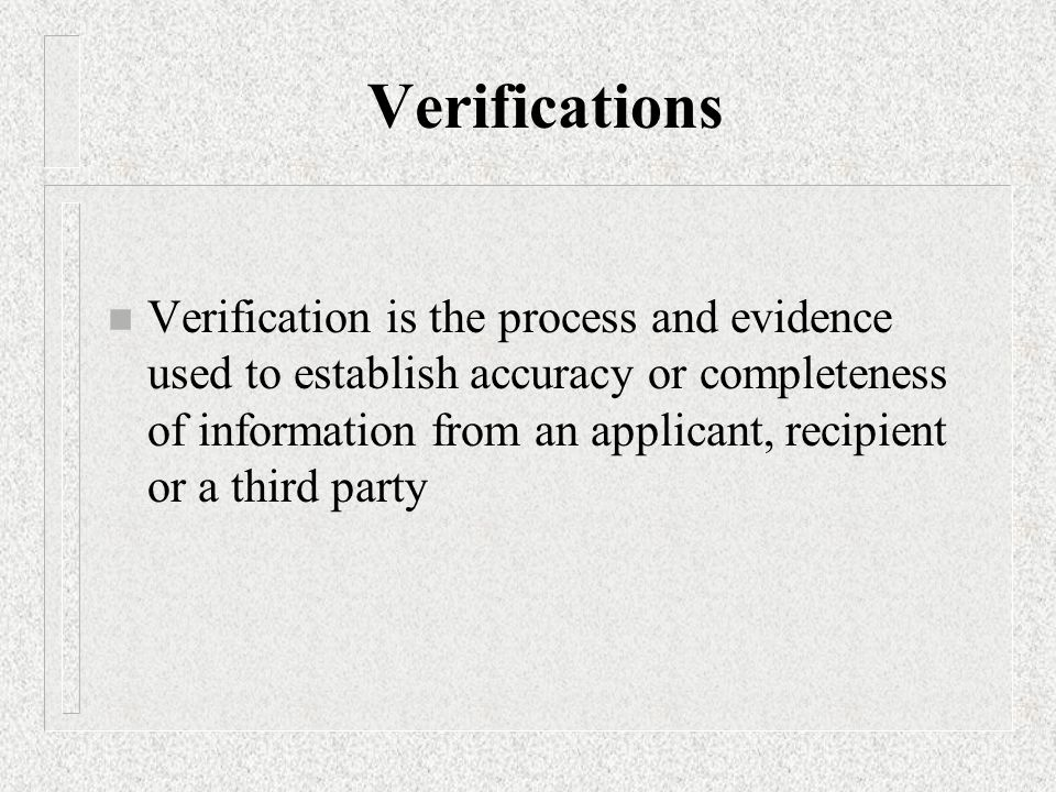 Verifications n Verification is the process and evidence used to establish accuracy or completeness of information from an applicant, recipient or a third party