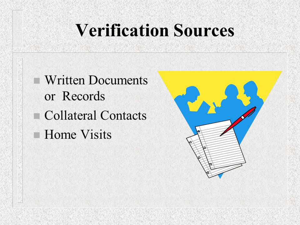 Verification Sources n Written Documents or Records n Collateral Contacts n Home Visits