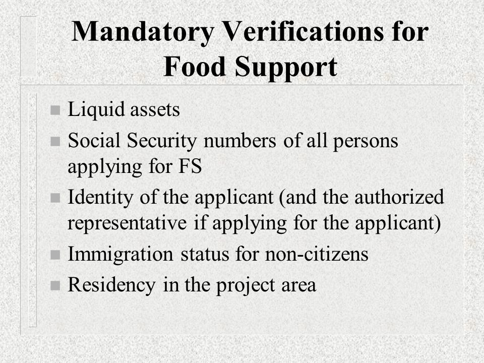 Mandatory Verifications for Food Support (continued) n Disability exemption from work registration n Shelter cost other than Utilities n Actual expenses when actual are allowed as a deduction n Utilities expenses for an unoccupied home in order to allow the expenses as a deduction