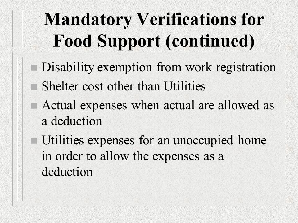 Mandatory Verifications for Food Support (continued) n Some medical expenses in order to allow for deductions n Date and reason of employment termination and date last paid n The amount of court ordered child support paid to another household in order to allow for deduction n The number of hours of employment or work program activities for non-exempt ABAWDs subject to the 3 months in 36 months limit on eligibility