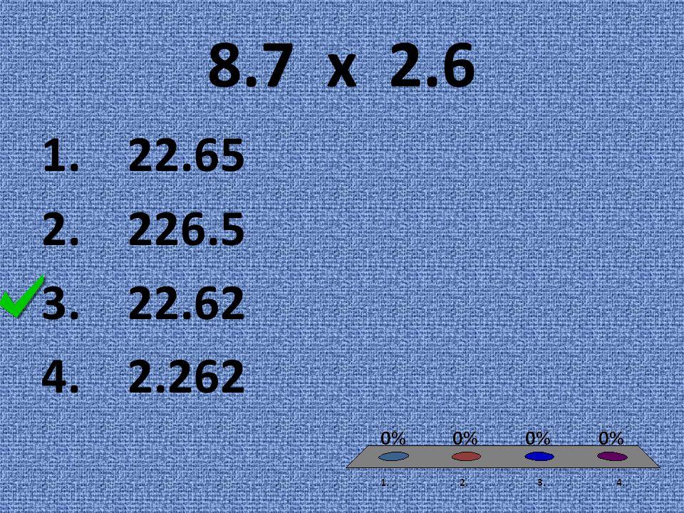 8.7 x 2.6 1. 22.65 2. 226.5 3. 22.62 4. 2.262