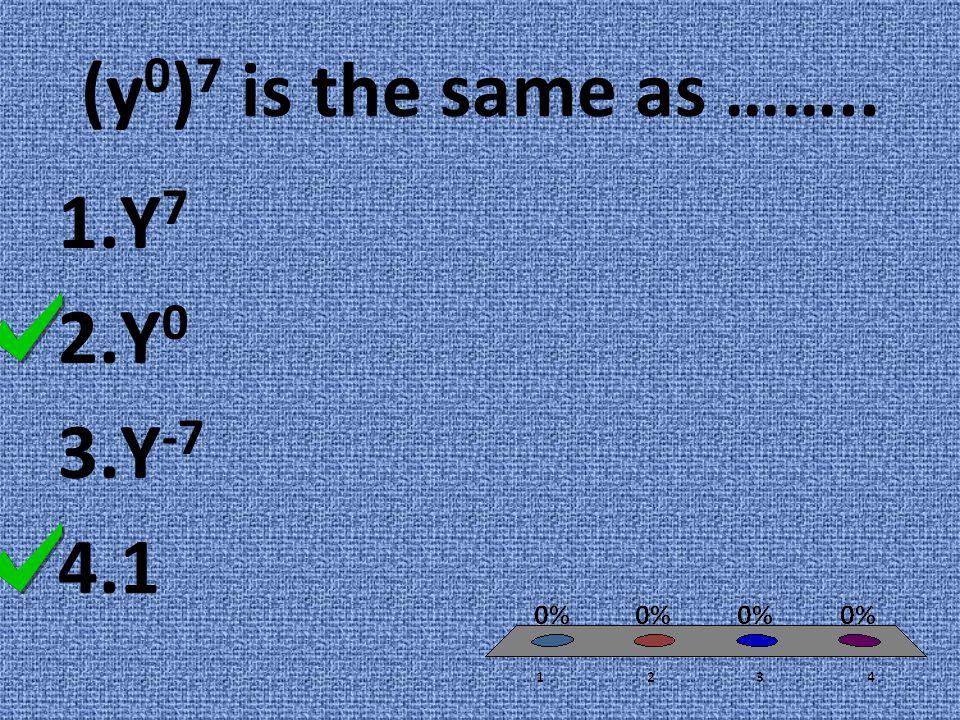 (y 0 ) 7 is the same as …….. 1.Y 7 2.Y 0 3.Y -7 4.1