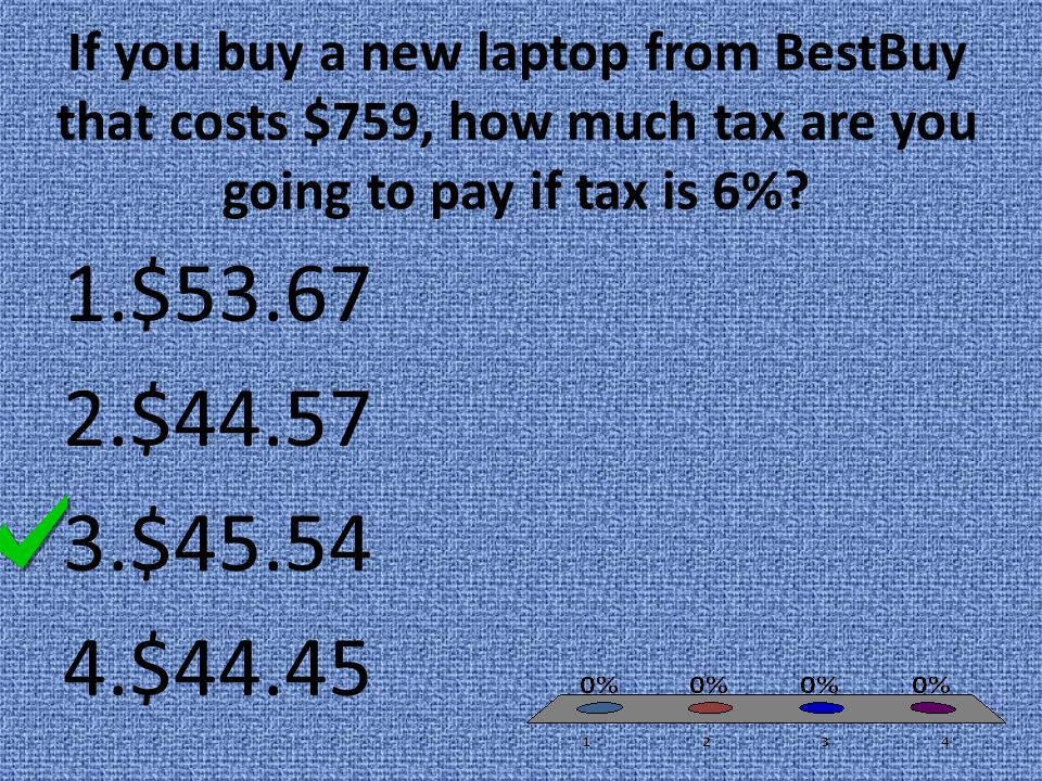 If you buy a new laptop from BestBuy that costs $759, how much tax are you going to pay if tax is 6%? 1.$53.67 2.$44.57 3.$45.54 4.$44.45