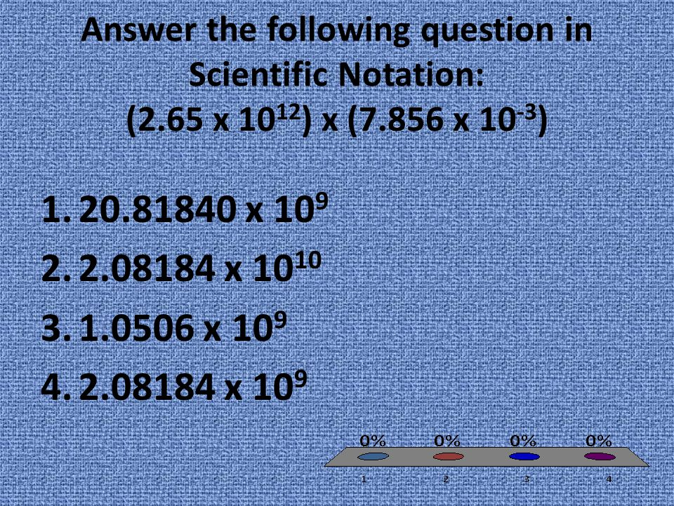 Answer the following question in Scientific Notation: (2.65 x 10 12 ) x (7.856 x 10 -3 ) 1.20.81840 x 10 9 2.2.08184 x 10 10 3.1.0506 x 10 9 4.2.08184