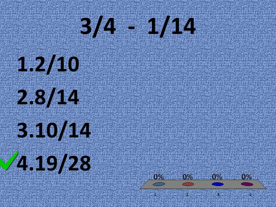 3/4 - 1/14 1.2/10 2.8/14 3.10/14 4.19/28