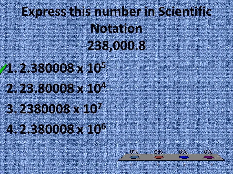 Express this number in Scientific Notation 238,000.8 1.2.380008 x 10 5 2.23.80008 x 10 4 3.2380008 x 10 7 4.2.380008 x 10 6