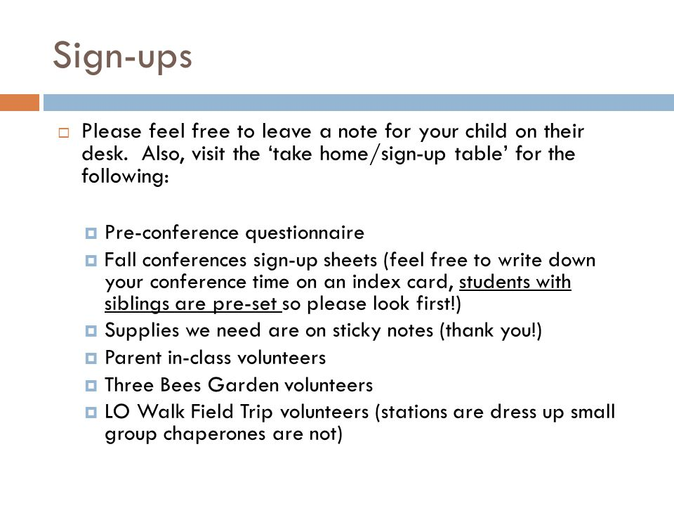 Sign-ups  Please feel free to leave a note for your child on their desk. Also, visit the 'take home/sign-up table' for the following:  Pre-conferenc