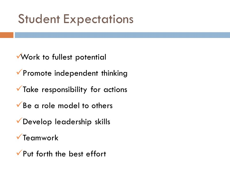 Student Expectations Work to fullest potential Promote independent thinking Take responsibility for actions Be a role model to others Develop leadership skills Teamwork Put forth the best effort