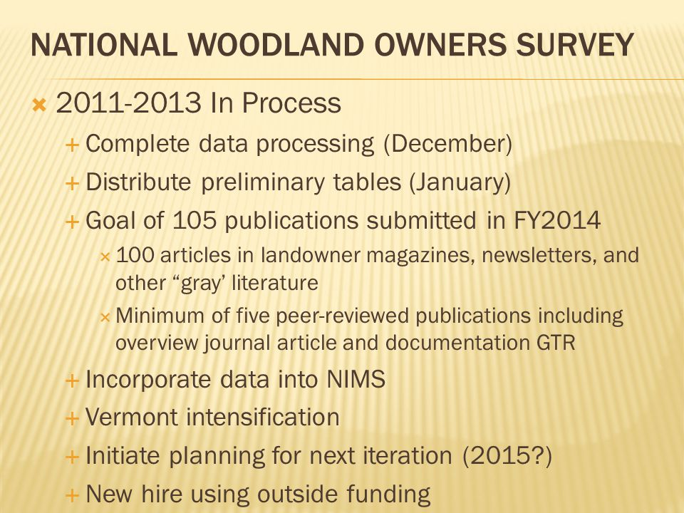  2011-2013 In Process  Complete data processing (December)  Distribute preliminary tables (January)  Goal of 105 publications submitted in FY2014  100 articles in landowner magazines, newsletters, and other gray' literature  Minimum of five peer-reviewed publications including overview journal article and documentation GTR  Incorporate data into NIMS  Vermont intensification  Initiate planning for next iteration (2015 )  New hire using outside funding NATIONAL WOODLAND OWNERS SURVEY