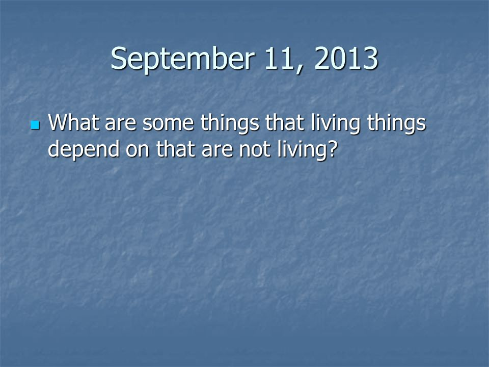 September 11, 2013 What are some things that living things depend on that are not living? What are some things that living things depend on that are n