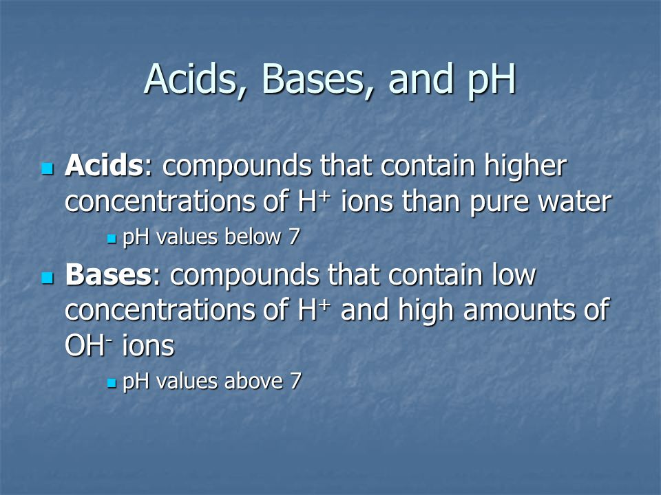 Acids, Bases, and pH Acids: compounds that contain higher concentrations of H + ions than pure water Acids: compounds that contain higher concentratio