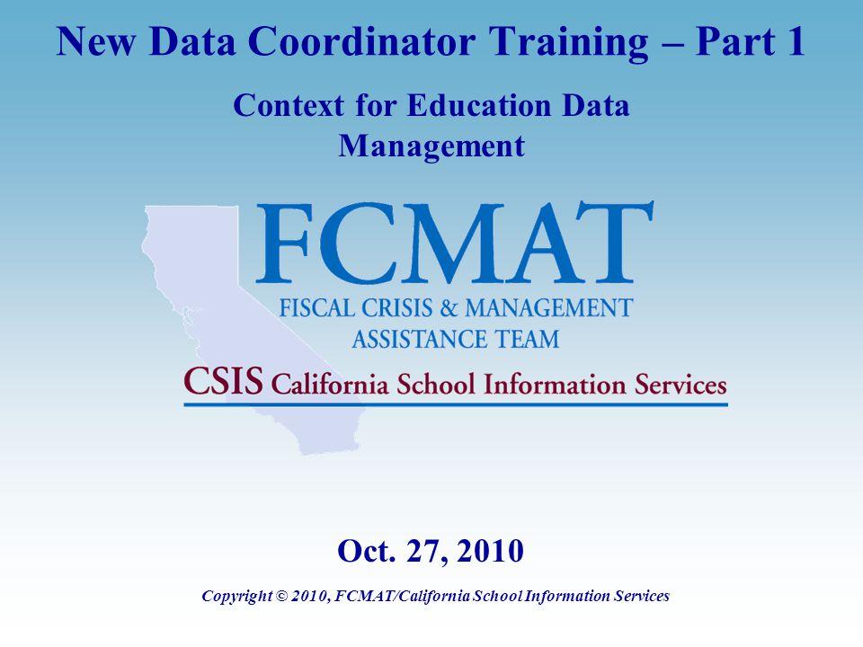 New Data Coordinator Training – Part 1 Context for Education Data Management Copyright © 2010, FCMAT/California School Information Services Oct.