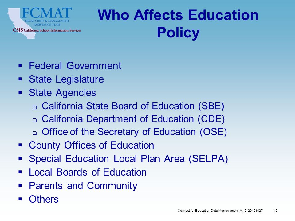 Context for Education Data Management, v1.2, 20101027 12 Who Affects Education Policy  Federal Government  State Legislature  State Agencies  California State Board of Education (SBE)  California Department of Education (CDE)  Office of the Secretary of Education (OSE)  County Offices of Education  Special Education Local Plan Area (SELPA)  Local Boards of Education  Parents and Community  Others