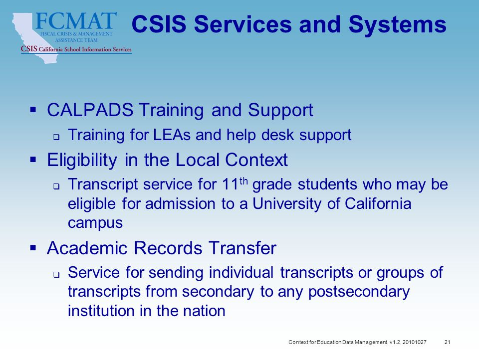 Context for Education Data Management, v1.2, 20101027 21 CSIS Services and Systems  CALPADS Training and Support  Training for LEAs and help desk support  Eligibility in the Local Context  Transcript service for 11 th grade students who may be eligible for admission to a University of California campus  Academic Records Transfer  Service for sending individual transcripts or groups of transcripts from secondary to any postsecondary institution in the nation