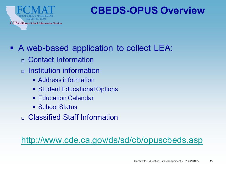Context for Education Data Management, v1.2, 20101027 23 CBEDS-OPUS Overview  A web-based application to collect LEA:  Contact Information  Institution information  Address information  Student Educational Options  Education Calendar  School Status  Classified Staff Information http://www.cde.ca.gov/ds/sd/cb/opuscbeds.asp
