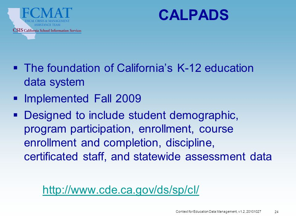 Context for Education Data Management, v1.2, CALPADS  The foundation of California's K-12 education data system  Implemented Fall 2009  Designed to include student demographic, program participation, enrollment, course enrollment and completion, discipline, certificated staff, and statewide assessment data