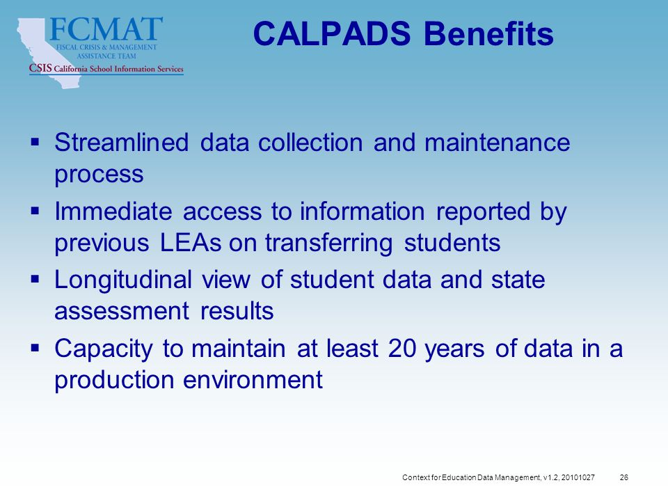 Context for Education Data Management, v1.2, CALPADS Benefits  Streamlined data collection and maintenance process  Immediate access to information reported by previous LEAs on transferring students  Longitudinal view of student data and state assessment results  Capacity to maintain at least 20 years of data in a production environment
