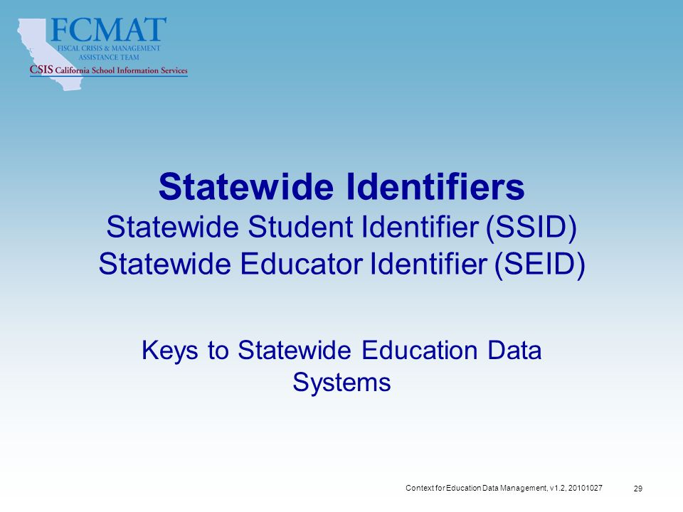 Statewide Identifiers Statewide Student Identifier (SSID) Statewide Educator Identifier (SEID) Keys to Statewide Education Data Systems 29 Context for Education Data Management, v1.2,