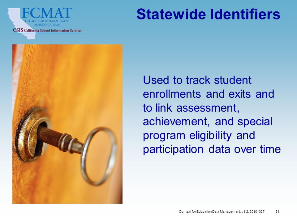 Context for Education Data Management, v1.2, 20101027 31 Statewide Identifiers Used to track student enrollments and exits and to link assessment, achievement, and special program eligibility and participation data over time