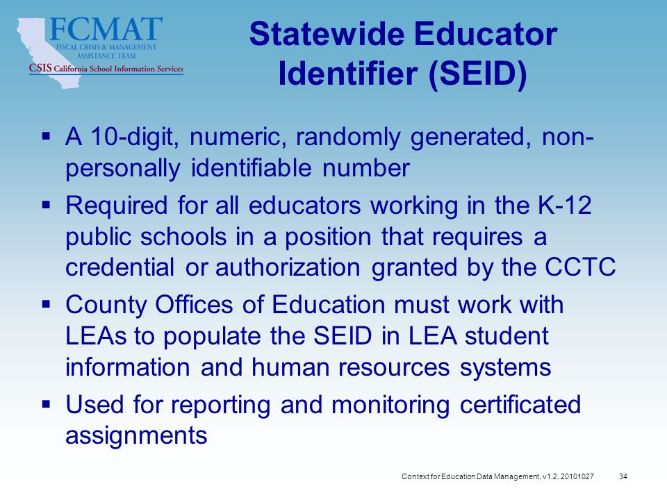 Context for Education Data Management, v1.2, Statewide Educator Identifier (SEID)  A 10-digit, numeric, randomly generated, non- personally identifiable number  Required for all educators working in the K-12 public schools in a position that requires a credential or authorization granted by the CCTC  County Offices of Education must work with LEAs to populate the SEID in LEA student information and human resources systems  Used for reporting and monitoring certificated assignments