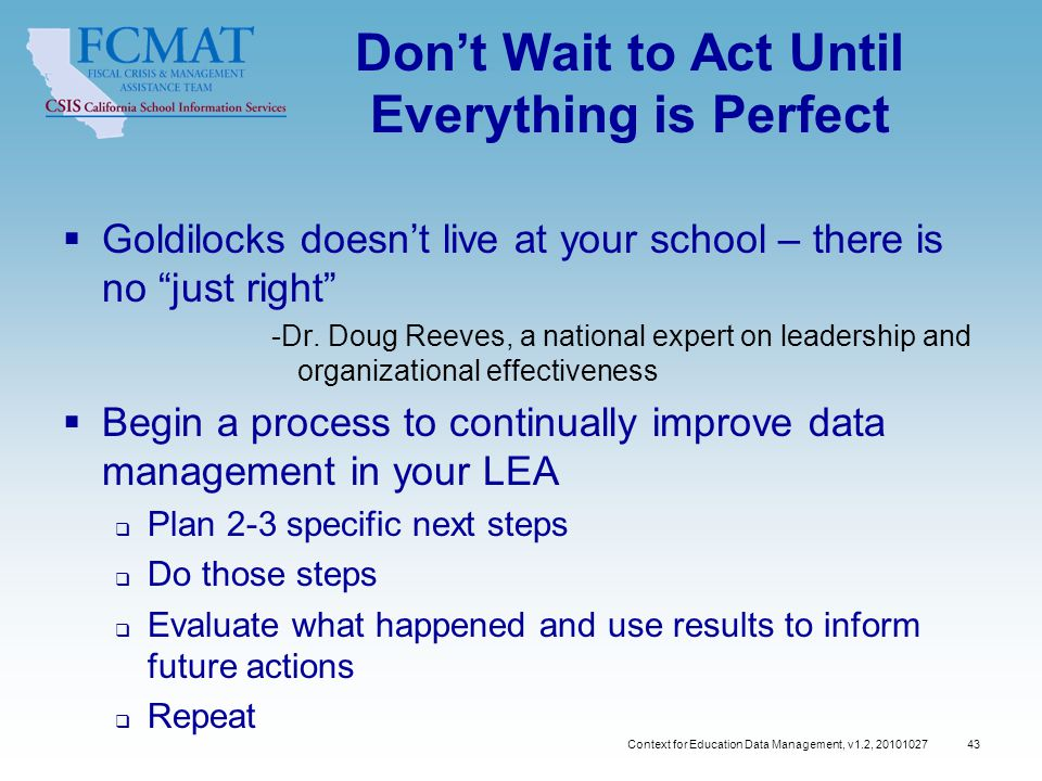 Context for Education Data Management, v1.2, Don't Wait to Act Until Everything is Perfect  Goldilocks doesn't live at your school – there is no just right -Dr.