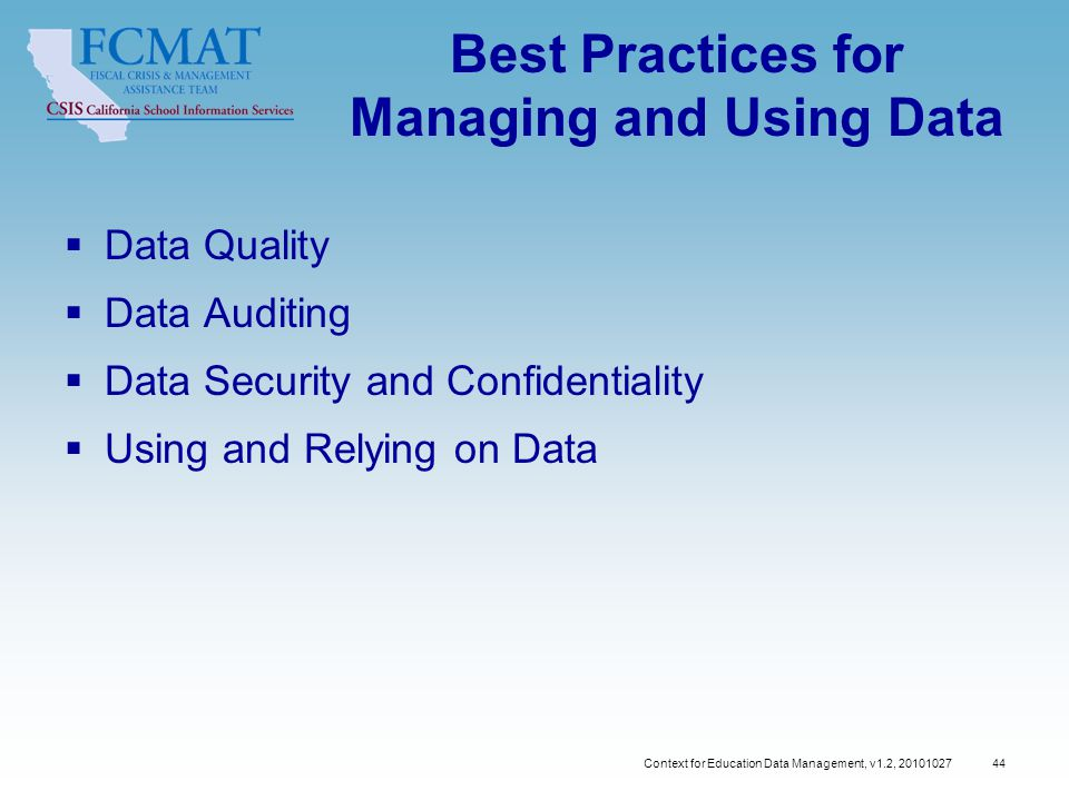 Context for Education Data Management, v1.2, 20101027 44 Best Practices for Managing and Using Data  Data Quality  Data Auditing  Data Security and Confidentiality  Using and Relying on Data