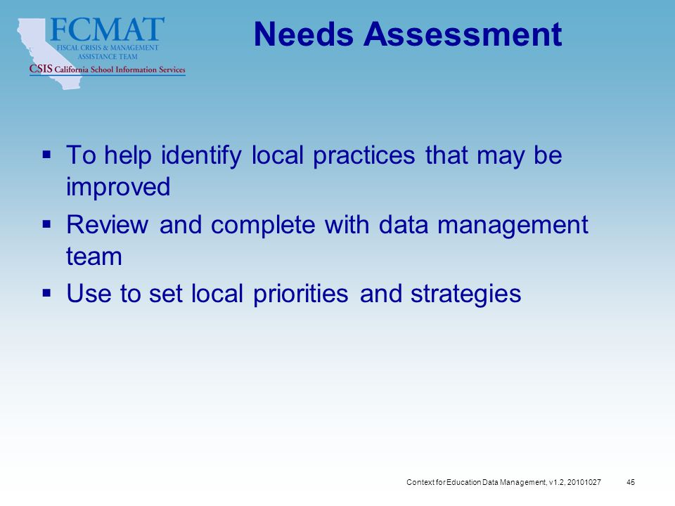 Context for Education Data Management, v1.2, 20101027 45 Needs Assessment  To help identify local practices that may be improved  Review and complete with data management team  Use to set local priorities and strategies