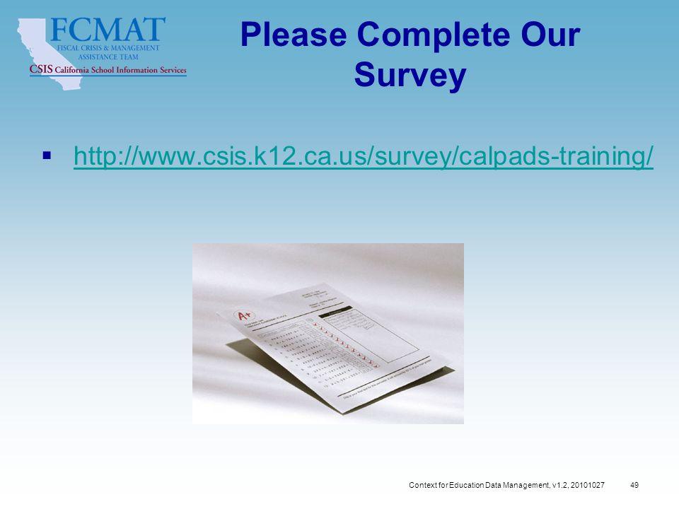 Please Complete Our Survey  http://www.csis.k12.ca.us/survey/calpads-training/http://www.csis.k12.ca.us/survey/calpads-training/ Context for Education Data Management, v1.2, 20101027 49