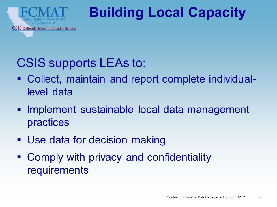 Context for Education Data Management, v1.2, 20101027 5 Building Local Capacity CSIS supports LEAs to:  Collect, maintain and report complete individual- level data  Implement sustainable local data management practices  Use data for decision making  Comply with privacy and confidentiality requirements