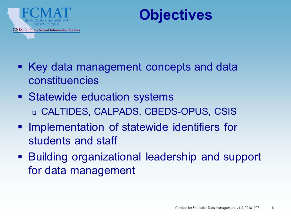 Context for Education Data Management, v1.2, Objectives  Key data management concepts and data constituencies  Statewide education systems  CALTIDES, CALPADS, CBEDS-OPUS, CSIS  Implementation of statewide identifiers for students and staff  Building organizational leadership and support for data management