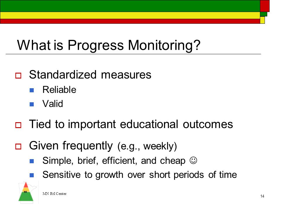 MN RtI Center 14 What is Progress Monitoring?  Standardized measures Reliable Valid  Tied to important educational outcomes  Given frequently (e.g.