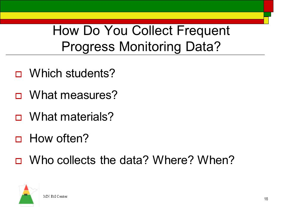 MN RtI Center 18 How Do You Collect Frequent Progress Monitoring Data?  Which students?  What measures?  What materials?  How often?  Who collect