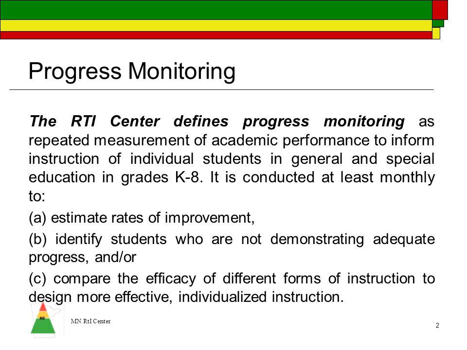 MN RtI Center 2 Progress Monitoring The RTI Center defines progress monitoring as repeated measurement of academic performance to inform instruction o