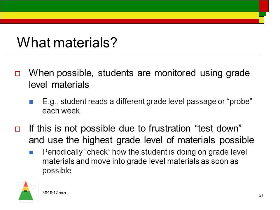 MN RtI Center 21 What materials?  When possible, students are monitored using grade level materials E.g., student reads a different grade level passa