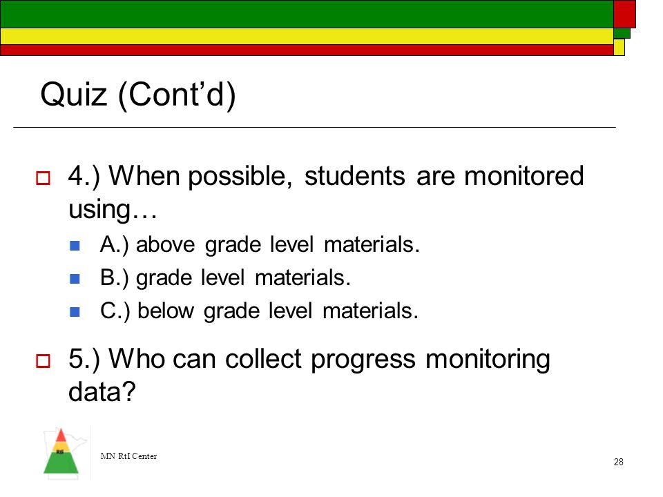 MN RtI Center 28 Quiz (Cont'd)  4.) When possible, students are monitored using… A.) above grade level materials. B.) grade level materials. C.) belo