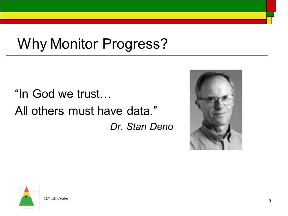 """MN RtI Center 9 Why Monitor Progress? """"In God we trust… All others must have data."""" Dr. Stan Deno"""
