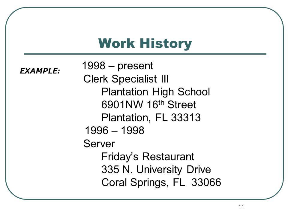 11 Work History 1998 – present Clerk Specialist III Plantation High School 6901NW 16 th Street Plantation, FL 33313 1996 – 1998 Server Friday's Restaurant 335 N.