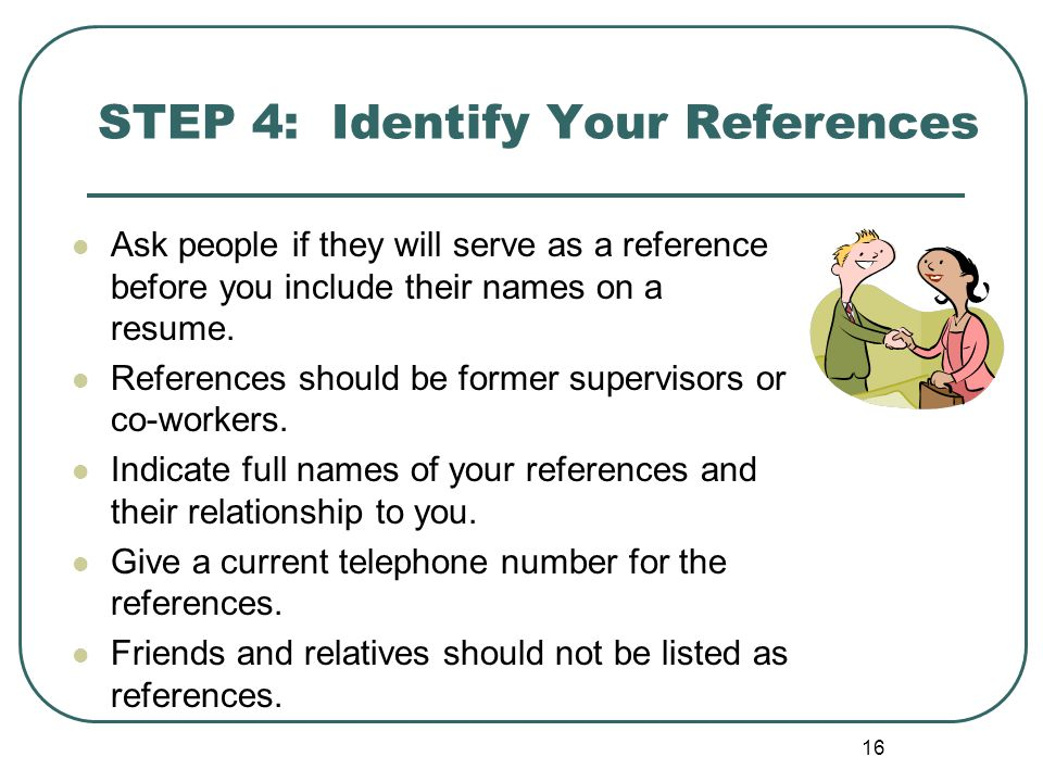 16 STEP 4: Identify Your References Ask people if they will serve as a reference before you include their names on a resume.