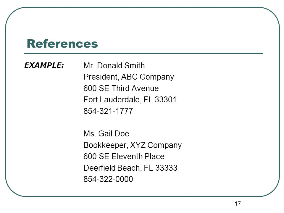 17 References Mr. Donald Smith President, ABC Company 600 SE Third Avenue Fort Lauderdale, FL 33301 854-321-1777 Ms. Gail Doe Bookkeeper, XYZ Company