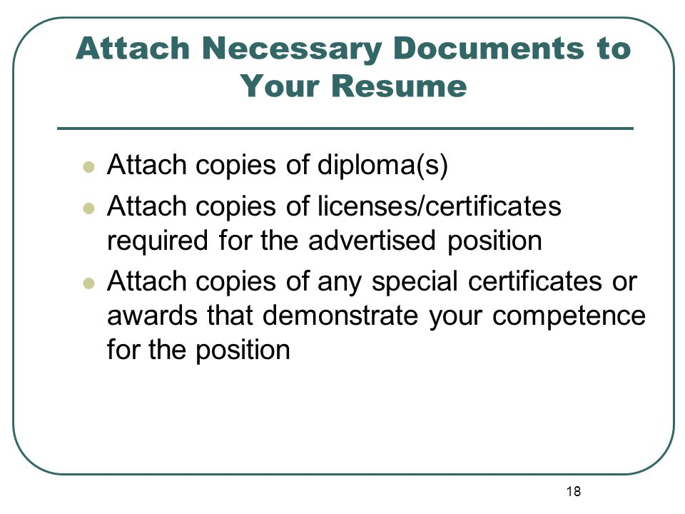 18 Attach Necessary Documents to Your Resume Attach copies of diploma(s) Attach copies of licenses/certificates required for the advertised position Attach copies of any special certificates or awards that demonstrate your competence for the position