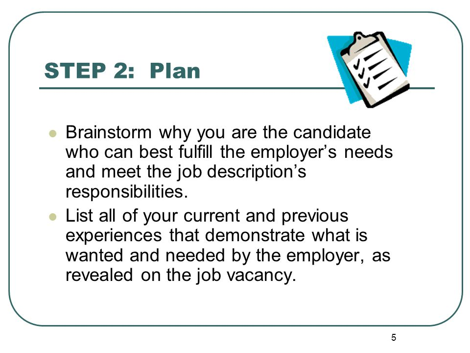 5 STEP 2: Plan Brainstorm why you are the candidate who can best fulfill the employer's needs and meet the job description's responsibilities.