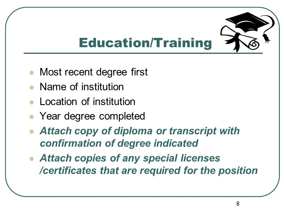 8 Education/Training Most recent degree first Name of institution Location of institution Year degree completed Attach copy of diploma or transcript with confirmation of degree indicated Attach copies of any special licenses /certificates that are required for the position