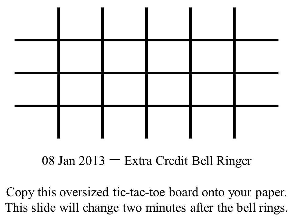 08 Jan 2013 一 Extra Credit Bell Ringer Copy this oversized tic-tac-toe board onto your paper.