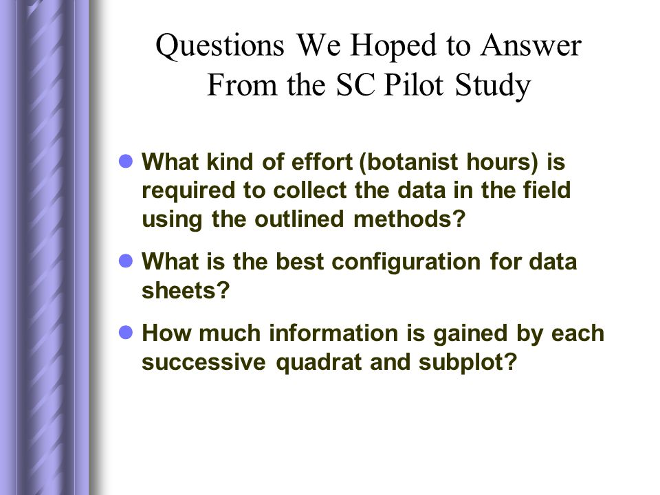 Questions We Hoped to Answer From the SC Pilot Study What kind of effort (botanist hours) is required to collect the data in the field using the outlined methods.