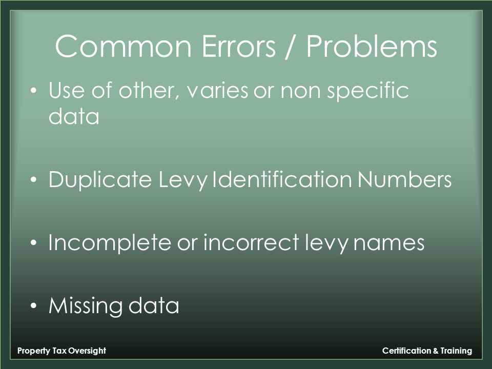 Property Tax Oversight Certification & Training Common Errors / Problems Use of other, varies or non specific data Duplicate Levy Identification Numbers Incomplete or incorrect levy names Missing data